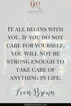 It all begins with you. If you do not care for yourself, you will not be strong enough to take care of anything in life.