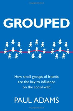 Grouped: How small groups of friends are the key to influence on the social web (Voices That Matter): Paul Adams