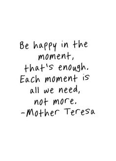 """Be happy in the moment, that's enough. Each moment is all we need, not more."" - Mother Teresa."