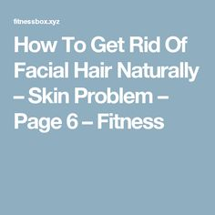 How To Get Rid Of Facial Hair Naturally – Skin Problem – Page 6 – Fitness