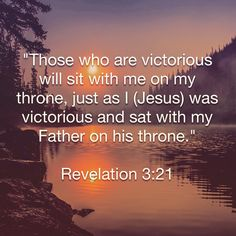 """""""Those who are victorious will sit with me on my throne, just as I (Jesus) was victorious and sat with my Father on his throne."""" Revelation 3:21  http://bible.com"""