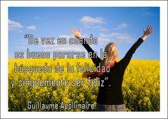 De vez en cuando es bueno pararse en la búsqueda de la felicidad y simplemente ser feliz. Guillaume Apollinaire