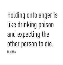 Holdin onto anger is like drinking poison and expecting the other person to die. -Buddha