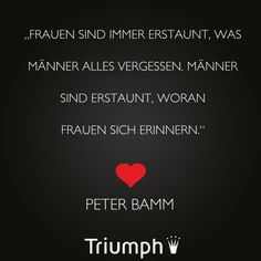 """Frauen sind immer erstaunt, was Männer alles vergessen. Männer sind erstaunt, woran Frauen sich erinnern."" - Peter Bamm"