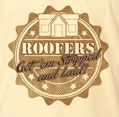 Roofers Get 'Em Stripped and Laid Funny Novelty T-Shirt - Rogue Attire