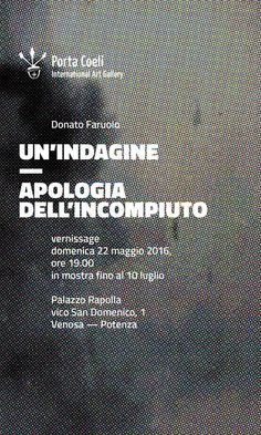 "Un'indagine. Apologia dell'incompiuto, Donato Faruolo in ""Un'indagine. Apologia dell'incompiuto""        Venosa (PZ), ""Porta Coeli"" International Art Gallery  22 ma..."