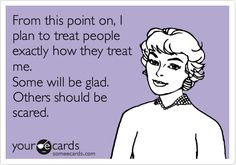 From this point on, I plan to treat people exactly how they treat me. Some will be glad. Others should be scared.