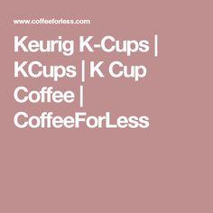 Keurig K-Cups | KCups | K Cup Coffee | CoffeeForLess