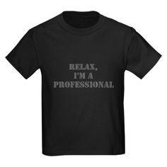 Relax, Im A Professional T-Shirt on CafePress.com