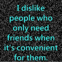 IT'S sad when people who claim to be a friend, only call or come around when they want something!!