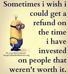 Minion, People that weren't worth it, refund。◕‿◕。 See all my Despicable Me Minions pins https://www.pinterest.com/search/my_pins/?q=minions