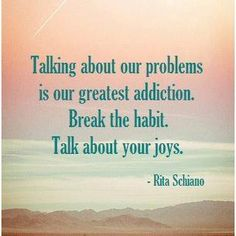 Talking about our problems is our greatest addiction. Break the habit. Talk about your joys.- I love this! My new goal for 2013.  I've been guilty of this...talking about my problems. I love this idea.  --Laura Davis & The Writer's Journey www.lauradavis.net