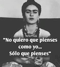 """""""I don't want you yo think like me.only that you think. Frida Quotes, Me Quotes, Funny Quotes, Woman Quotes, Cool Words, Wise Words, Frida And Diego, Life Affirming, Spanish Quotes"""