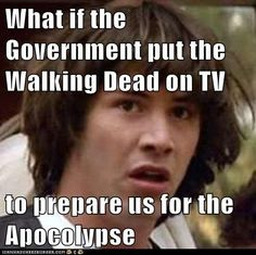 What if the Government put the Walking Dead on TV  to prepare us for the Apocolypse