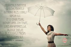 Heavenly Father is constantly raining blessings upon us. It is our fear, doubt and sin that, like an umbrella, block these blessings from reaching us. Dieter F. Uchtdorf #WomenMeeting