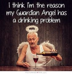 I think I'm the reason my guardian angel has a drinking problem. Picture Quotes.