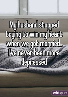 My husband stopped trying to win my heart when we got married.. I've never been more depressed