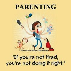Parenting,  if you're not tired you're not doing it right