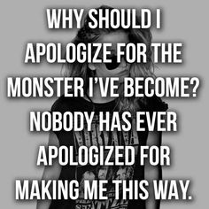 WHY in HELL should i apologize for the monster I've become? Nobody has ever apologized for making ME this way!