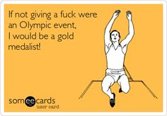 If not giving a fuck were an Olympic event, I would be a gold medalist!