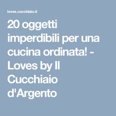 20 oggetti imperdibili per una cucina ordinata! - Loves by Il Cucchiaio d'Argento