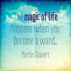 The magic of life happens when you become a wand.