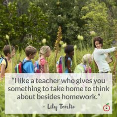 """""""I like a teacher who gives you something to take home to think about besides homework."""" - Lily Tomlin 