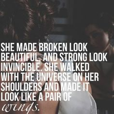She made broken look beautiful and strong look invincible.She walked with the Universe On her shoulders and made itlook like a pair of wings.