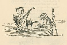 """""""The Owl and the Pussy-cat went to sea. In a beautiful pea green boat, They took some honey, and plenty of money, Wrapped up in a five pound note.""""  by Edward Lear"""