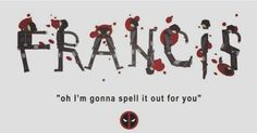 "Deadpool. Ajax ""What's my name!?"" Ohhhh I'm gonna spell it out for you"