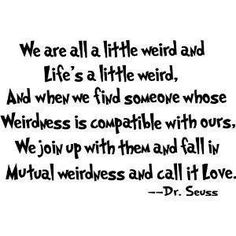 We are all a little weird and li'fe a little weird, and when we find someone whose weirdness is compatible with ours, we join up with them and fallin in mutual weirdness and call it love. -Dr. Seuss