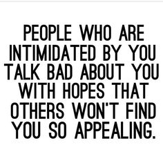 People who are intimidated by you talk bad about you with hopes that others won't find you so appealing.