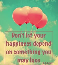 Don't let your happiness depend on something you may lose - C.S. Lewis