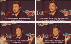"""Nathan's answer to the question, """"If FOX was ever to apologize for cancelling this show, how would you want them to do it?"""" I love Nathan fillion. He's a bigger nerd than most of his fans. Nerd Love, My Love, Nathan Fillon, This Is Your Life, Firefly Serenity, I Like Him, It Goes On, Geek Out, Hilarious"""
