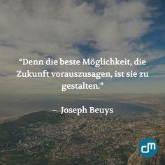 """""""Denn die beste Möglichkeit, die Zukunft vorauszusagen, ist sie zu gestalten."""" - Joseph Beuys"""