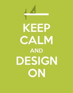 KEEP CALM AND DESIGN ON . . . . Because Creating Designs & Crafting, Always a Great Idea !!