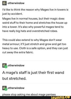 E I'd like to think the reason why Mages live in towers is just by accident, Mages live in normal houses, but their magic does weird stuff to their home and stretches the house up into a tower. It's also why powerful mages tend to have really big hats and Dnd Funny, Stupid Funny, Hilarious, Writing Tips, Writing Prompts, Tumblr Funny, Funny Memes, Funny Videos, Dungeons And Dragons Memes