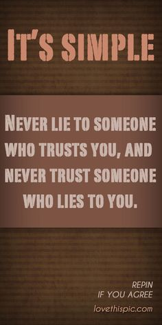 It's simple, NEVER LIE TO SOMEONE WHO TRUSTS YOU, AND NEVER TRUST SOMEONE WHO LIES TO YOU !!!!! ... GOOD CHANCE EVERYBODY !