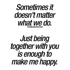 Sometimes it doesn't matter what we do. Just being together with you is enough to make me happy. Also, I especially love that is posted on kinky quotes. Love is love is love. You And Me Quotes, Love Quotes For Her, Romantic Love Quotes, Love Yourself Quotes, Quotes For Him, Quotes About Him, You Make Me Happy Quotes, Relationship Quotes, Life Quotes