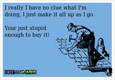 I really I have no clue what I'm doing, I just make it all up as I go.Your just stupid enough to buy it!