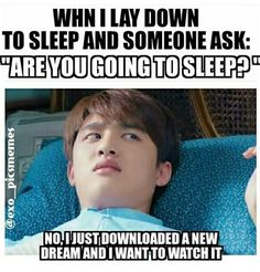 Hahahaha I have to say this next time someone asks me XD No. I have downloaded 5 new dramas and im dling more. Bit.no I won't go to bed yet. Gonna watch a movie.