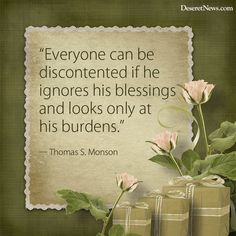"""Everyone can be discontented if he ignores his blessings and looks only at his burdens."" ― Thomas S. Monson"