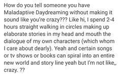 I prefer to daydream in bed. That way I don't have to worry about running into anything. Also, I tend to make faces when I'm daydreaming, so there's that. Writing Tips, Writing Prompts, Infj, My Demons, Describe Me, I Can Relate, Story Of My Life, Text Posts, That Way