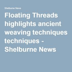 Floating Threads Highlights Ancient Weaving Techniques