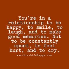You're in a relationship to be happy, to smile, to laugh, and to make good memories. Not to be constantly upset, to feel hurt, and to cry. livelifehappy.com