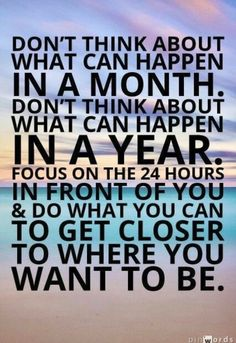 """Don't think about what can happen in a month. Don't think about what can happen in a year. Just focus on the 24 hours in front of you and do what you can to get closer to where you want to be. words of wisdom. Motivacional Quotes, Best Motivational Quotes, Great Quotes, Positive Quotes, Quotes To Live By, Life Quotes, Inspirational Quotes, Motivating Quotes, Proud Of You Quotes"
