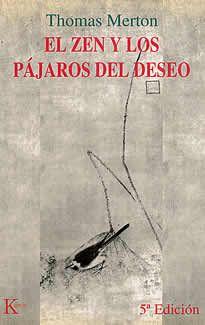 El zen y los pájaros del deseo de Thomas Merton editado por Kairós.Si usted cree que, por fin, ha comprendido lo que es el Zen, comete el error más grande de su aprendizaje. En el Zen no hay nada que comprender. El Zen nada enseña ni muestra; nada condena, aprueba, recomienda, reglamenta o anuncia. El Zen no es siquiera una experienciamística, pues no admite ningún experimentador, ninguna presencia aprehendida.