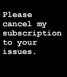 Cancel my subscription to your issues!