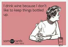 Wine: I drink wine because I don't like to keep  things bottled up. That's healthy...right?