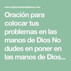 Oración para colocar tus problemas en las manos de Dios No dudes en poner en las manos de Dios ese problema que tanto agobia tu espíritu. Si no estás poniendo en las manos de Dios las d